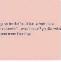 "Be Like, Chill, and Hoe: guys be like ""can't turn a hoe into a  housewife  what house? you live with  your mom lmao bye. All three of us gunna netflix and chill? I don't think so."