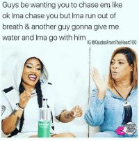Memes, Run, and Chase: Guys be wanting you to chase em like  ok Ima chase you but Ima run out of  breath & another guy gonna give me  water and Ima go with him  IG @Quotes FromTheHeart100 💯