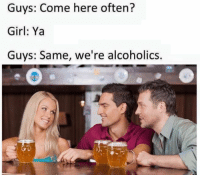 Come Here Often: Guys: Come here often?  Girl: Ya  Guys: Same, we're alcoholics.