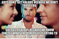 Dank, Jealous, and True: GUYS DONT GET JEALOUS BECAUSE WE DON'T  TRUST YOU  GET JEALOUS BECAUSE WEKNO  GUYS W  EXACTLY WHAT THE OTHER GUYIS TRYING TO  D0 True?