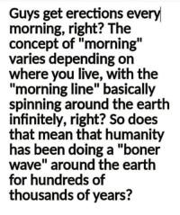 """Boner, Earth, and Live: Guys get erections every  morning, right? The  concept of """"morning""""  varies depending on  where you live, with the  """"morning line"""" basically  spinning around the earth  infinitely, right? So does  that mean that humanity  has been doing a """"boner  wave"""" around the earth  for hundreds of  thousands of years? Theyre on to us fellas."""
