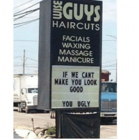 Massage, Memes, and Ugly: GUYS  HAIRCUTS  FACIALS  WAXING  MASSAGE  MANICURE  IF WE CANT  MAKE YOU LOOK  GOOD  YOU UGLY To All The Ug'Mo's Out There...This Is Your Sign...No Pun Intended 😂😂😂😂😂😂 pettypost pettyastheycome straightclownin hegotjokes jokesfordays itsjustjokespeople itsfunnytome funnyisfunny randomhumor