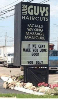 Massage, Ugly, and Good: GUYS  HAIRCUTS  FACIALS  WAXING  MASSAGE  MANICURE  IF WE CANT  MAKE YOU LOOK  GOOD  YOU UGLY