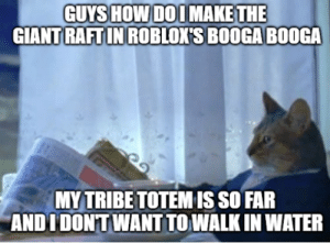 i dont wanna oof guys: GUYS HOW DOIMAKE THE  GIANT RAFT IN ROBLOX'S BOOGA BOOGA  MY TRIBE TOTEMIS SO FAR  ANDIDONTWANT TO WALK IN WATER i dont wanna oof guys