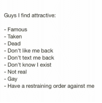 Taken, Text, and Girl Memes: Guys I find attractive  Famous  Taken  - Dead  Don't like me back  Don't text me back  Don't know l exist  Not real  Gay  Have a restraining order against me All of the above @mybestiesays