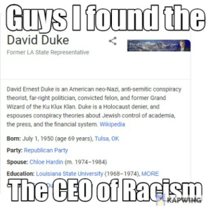 Party, Racism, and Reddit: Guys I found the  David Duke  DeiaD  Former LA State Representative  David Ernest Duke is an American neo-Nazi, anti-semitic conspiracy  theorist, far-right politician, convicted felon, and former Grand  Wizard of the Ku Klux Klan. Duke is a Holocaust denier, and  espouses conspiracy theories about Jewish control of academia,  the press, and the financial system. Wikipedia  Born: July 1, 1950 (age 69 years), Tulsa, OK  Party: Republican Party  Spouse: Chloe Hardin (m. 1974-1984)  Education: Louisiana State University (1968-1974), MORE  The CEO of Racism  KAPWING I hat racistm