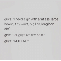 """Fat Ass, Huh, and Memes: guys: """"I need a girl with a fat ass, large  boobs, tiny waist, big lips, long hair,  etc.""""  girls: """"Tall guys are the best.""""  guys: """"NOT FAIR"""" Uh huh 😂😂😂😂😂🙊"""