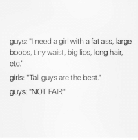 """Fat Ass, Memes, and Boobs: guys  """"I need a girl with a fat ass, large  boobs, tiny waist, big lips, long hair,  etc.""""  girls: """"Tall guys are the best.""""  guys: """"NOT FAIR"""" I'm taller than your average man these day's 😂😂😂 tallguys yesplease whereareyou pointmeintherightdirection midgetseverywhere notfair"""