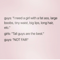 "Fat Ass, Memes, and Boobs: guys: ""I need a girl with a fat ass, large  boobs, tiny waist, big lips, long hair,  etc.""  girls: ""Tall guys are the best  guys: ""NOT FAIR"" I have none of the above, I can make you laugh tho."