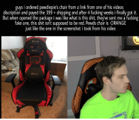 Discription: guys i ordered pewdiepie's chair from a link from one of his videos  discription and payed the 399+shipping and after 4 fucking weeks i finally got it.  But when opened the package i was like what is this shit, theyve sent me a fucking  fake one, this shit isn't supposed to be red. Pewds chair is ORANGE  just like the one in the screenshot i took from his video  CLu CH  CLUTER  CLure