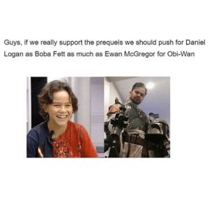 Ewan McGregor, Boba Fett, and Board: Guys, if we really support the prequels we should push for Daniel  Logan as Boba Fett as much as Ewan McGregor for Obi-Wan Who else on board?