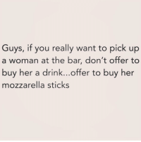 Girl Memes, Sticks, and Her: Guys, if you really want to pick up  a woman at the bar, don't offer to  buy her a drink...offer to buy her  mozzarella sticks Send @singlewomanprobs and I some cheese fries and follow @singlewomanprobs
