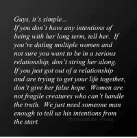 Dating, Life, and Memes: Guys, it's simple...  If you don't have any intentions of  being with her long term, tell her.  If  you're dating multiple women and  not sure you want to be in a serious  relationship, don't string her along.  If you just got out of a relationship  and are trying to get your life together,  don't give her false hope. Women are  not fragile creatures who can't handle  the truth. We just need someone man  enough to tell us his intentions from  mo and mT Wrong  the start.