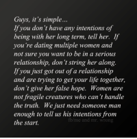 Dating, Life, and Memes: Guys, it's simple...  If you don't have any intentions of  being with her long term, tell her. If  you're dating multiple women and  not sure you want to be in a serious  relationship, don't string her along.  If you just got out of a relationship  and are trying to get your life together,  don't give her false hope. Women are  not fragile creatures who can't handle  the truth. We just need someone man  enough to tell us his intentions from  fb me and mr. wrong  the start. 💯 ♡