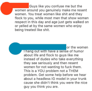 Life, Respect, and Shit: |Guys like you confuse me but the  women around you genuinely make me resent  women. You treat women like shit and they  flock to you, while most men that show women  respect in this day and age just gets walked on  or yelled at by the same women who enjoy  being treated like shit  or the women  Thang out with have a sense of humor  about life and flock to guys like me  instead of dudes who take everything  they see seriously and then resent  women for not wanting to fuck them  This is a YOU problem not a THEM  problem. Get some help before we hear  about a headless IG model in your trunk  cause she didn't think you were the nice  guy you think you are. Headless IG model