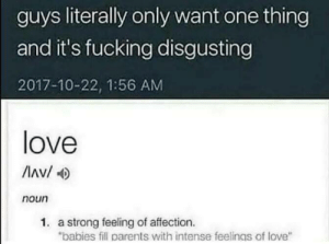 "Guys Literally Only Want One: guys literally only want one thing  and it's fucking disgusting  2017-10-22, 1:56 AM  love  Av/  noun  1. a strong feeling of affection.  ""babies fill parents with intense feelings of love"""