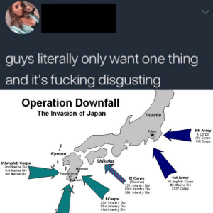 Fucking, Army, and History: guys literally only want one thing  and it's fucking disgusting  Operation Downfall  The Invasion of Japan  Honshu  8th Army  X Corps  XIV Corps  ХII Согрs  Tokyo  Kyushu  Shikoku  V Amphib Corps  2nd Marine Div  Miazaki  Kagdshima,  3rd Marine Div  5th Marine Div  1st Army  III Amphib Corps  4th Marine Div  XXIV Cогрs  IX Corps  (Reserve)  77th Infantry Div  83rd Infantry Div  98th Infantry Div  Bhibushi  I Corps  25th Infantry Div  33rd Infantry Div  41st Infantry Div what could have been