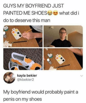 what did i do to deserve this: GUYS MY BOYFRIEND JUST  PAINTED ME SHOES  what did i  do to deserve this man  kayla bekier  @kbekier2  My boyfriend would probably paint a  penis on my shoes
