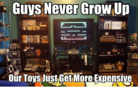 Growing Up, Memes, and Toys: Guys Never Grow,Up  驩囫日  Our Toys JuSLGetMoreExDensive