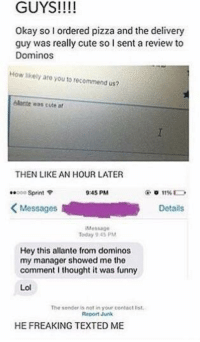 I Thought It Was Funny: GUYS!  Okay so l ordered pizza and the delivery  guy was really cute so I sent a review to  Dominos  How likely are you to recommend us?  élante was cute af  THEN LIKE AN HOUR LATER  ..ooo Sprint  9:45 PM  Messages  R Details  Hey this allante from dominos  my manager showed me the  comment I thought it was funny  Lol  The sender is not in your contact list.  Report Junk  HEFREAKING TEXTED ME