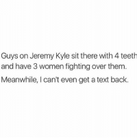 Memes, 🤖, and Teeth: Guys on Jeremy Kyle sit there with 4 teeth  and have 3 women fighting over them  Meanwhile, I can't even get a text back. 😂😂😂😂😂😂😂