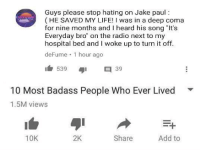 "Badass People: Guys please stop hating on Jake paul:  (HE SAVED MY LIFE! I was in a deep coma  for nine months and I heard his song ""It's  Everyday bro"" on the radio next to my  hospital bed and I woke up to turn it off  deFume 1 hour ago  53939  10 Most Badass People Who Ever Lived  1.5M views  ▼  10K  2K  Share  Add to"