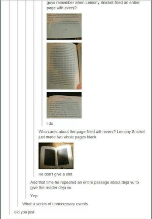 Lemony Snicket: guys remember when Lemony Snicket filled an entire  page with evers?  I do  Who cares about the page filled with evers? Lemony Snicket  just made two whole pages black.  He don't give a shit.  And that time he repeated an entire passage about deja vu to  give the reader deja vu  Yep  What a series of unnecessary events  did you just Lemony Snicket