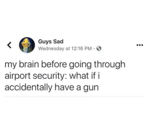 What if I actually did: Guys Sad  Wednesday at 12:16 PM O  my brain before going through  airport security: what if i  accidentally have a gun What if I actually did