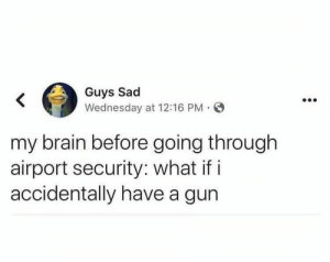 meirl: Guys Sad  Wednesday at 12:16 PM O  my brain before going through  airport security: what if i  accidentally have a gun meirl