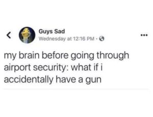 me_irl: Guys Sad  Wednesday at 12:16 PM O  my brain before going through  airport security: what if i  accidentally have a gun me_irl