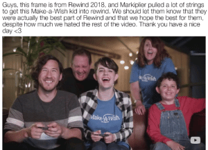 YouTube rewind was really really bad but this made me happy. Markiplier is awesome: Guys, this frame is from Rewind 2018, and Markiplier pulled a lot of strings  to get this Make-a-Wish kid into rewind. We should let them know that they  were actually the best part of Rewind and that we hope the best for them,  despite how much we hated the rest of the video. Thank you have a nice  day <3  Make 4Wsh  COLORADO YouTube rewind was really really bad but this made me happy. Markiplier is awesome