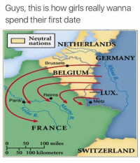 Belgium, Dank, and Netherlands: Guys, this is how girls really wanna  spend their first date  Neutral  nations NETHERLANDS  GERMANY  Brussels  BELGIUM  LUX.  Reims  Par  Metz  FRANCE  500  100 miles  o 50 100 kilometers  SWITZERLAND ~JK