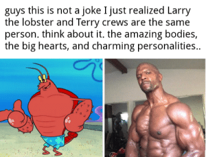 Bodies , Reddit, and Terry Crews: guys this is not a joke I just realized Larry  the lobster and Terry crews are the same  person. think about it. the amazing bodies,  the big hearts, and charming personalities.. Bois this is not a joke