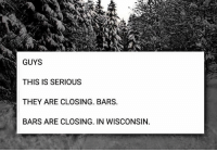 Wisconsin, Vortex, and They: GUYS  THIS IS SERIOUS  THEY ARE CLOSING. BARS  BARS ARE CLOSING. IN WISCONSIN. The Polar vortex is real, people.