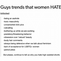 "Truuuuu: Guys trends that women HATE  rlock  -being an asshole  -toxic masculinity  -unwarranted dick pics  -cat calling  bothering us while we are working  -predatory/threatening behavior  -obsession over ""natural' beauty  -body hair comments  -always being defensive when we talk about feminism  -lack of acceptance for LGBTQ+ women  -period jokes  But please, continue to tell us why you hate high waisted shorts Truuuuu"