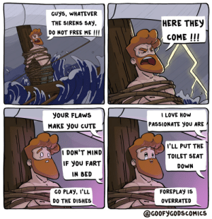 Odysseus likes this [OC]: GUYS, WHATEVER  HERE THEY  THE SIRENS SAY  DO NOT FREE ME !!!  COME !!!  I LOVE HOW  YOUR FLAWS  PASSIONATE yOU ARE  MAKE yOU CUTE  I'LL PUT THE  I DON'T MIND  TOILET SEAT  IF YOU FART  DOWN  IN BED  GO PLAY, I'LL  FOREPLAY IS  OVERRATED  DO THE DISHES  @G0OFYGODSCOMICS Odysseus likes this [OC]
