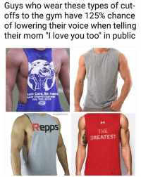 """Mom I'm with my friends! Enough!!!: Guys who wear these types of cut-  offs to the gym have 125% chance  of lowering their voice when telling  their mom """"I love you too"""" in public  tors Care, Be Aware  sator  July 31st, 2009  douggiehouse  Repps  THE  GREATEST Mom I'm with my friends! Enough!!!"""