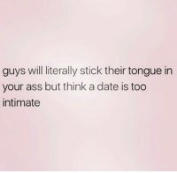 Like da fuq?: guys will literally stick their tongue in  your ass but think a date is too  intimate Like da fuq?
