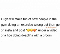 "Facts, Gym, and Hoe: Guys will make fun of new people in the  gym doing an exercise wrong but then go  on insta and post""幽CV)"" under a video  of a hoe doing deadlifts with a broom  1G: @thegainz daily facts 🐸☕️"