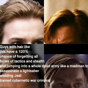 Hello, Jedi, and Lightsaber: Guys with hair like  this have a 120%  chance of forgetting all  forms of tactics and stealth  jumping into a whole droid army like a madman to  assassinate a lightsaber  wielding Jedi  trained cybernetic war crimina  and Hello There