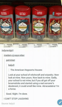 """School, Smell, and Tumblr: GUYS WITH  IFT MINDS  CUNNING  NTLEMEN  COMMANDUNG  CREATU  Old Spice  Old Spice  Old Spice  Old Spice  REARGLOv  24  indynerdgirl  madam-cj-says-relax  patrickat  kaiju3  The American Hogwarts Houses  Look at your school of witchcraft and wizardry. Now  look at mine. Now yours. Now back to mine. Sadly,  your school is not mine, but if you all got off your  broomsticks and started using a real sorcerer's  deodorant, it could smell like mine. Abracadabra! I'm  a horse.  Good. Night. I'm done.  I CAN'T STOP LAUGHING  Source: kaiju3 <p><a href=""""https://novelty-gift-ideas.tumblr.com/post/165409034653/wild-mens-deodorant"""" class=""""tumblr_blog"""">novelty-gift-ideas</a>:</p><blockquote><p><b><a href=""""https://novelty-gift-ideas.com/wild-mens-deodorant/"""">Wild Men's Deodorant</a></b></p></blockquote>"""