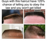Haircut: Guys with this haircut have 125%  chance of telling you to obey the  law and you won't get killed  @memesforabetterfuture