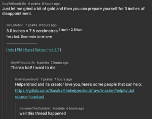 Love, Help, and Irl: GuyWithoutLife 6 points 8 hours ago  Just let me grind a bit of gold and then you can prepare yourself for 3 inches of  disappointment.  Bot_Metric 7 points 8 hours ago  3.0 inches 7.6 centimetres 1 inch 2.54cm  I'm a bot. Downvote to remove.    Info l PM   Stats l Opt-out l V.4.4.7 1  GuyWithoutLife 6 points 7 hours ago  Thanks bot! I want to die  theHelperdroid 7 points 7 hours ago  Helperdroid and its creator love you, here's some people that can help:  https://gitlab.com/0xnaka/thehelperdroid/raw/master/helplist.txt  source   contact  BecameTheCatalyst 4 points 6 hours ago  well this thread happened me_irl