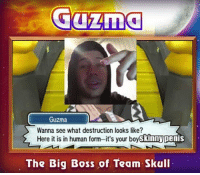 Guzma is pretty cool . All fan art is appreciated fnafworld funny haha cringe kidzbop lol savage realnigga JohnCena wtf vaporwave feminism autism autistic lmfao lmao fnaf filthyfrank trending trend ayylmao immortalmemes dank nicememe dankmemes vape vapor doge memes meme: Guzma  Guzma  Wanna see what destruction looks like?  Here it is in human form-it's your boyskinny  penis  The Big Boss of Team Skull Guzma is pretty cool . All fan art is appreciated fnafworld funny haha cringe kidzbop lol savage realnigga JohnCena wtf vaporwave feminism autism autistic lmfao lmao fnaf filthyfrank trending trend ayylmao immortalmemes dank nicememe dankmemes vape vapor doge memes meme