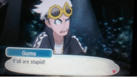 (WARNING! WARNING! SPOILERS FOR THE END OF POKEMON SUN/MOON  WILL BE POSTED FROM HERE ON OUT! IF YOU DON'T WANT SPOILERS, EITHER LEAVE OR UNFOLLOW THE PAGE NOW!) . . . . . . . . . . . . . . . . . . . . . . . . . . . . . .  Presented to you without context: Guzma  Y'all are stupid! (WARNING! WARNING! SPOILERS FOR THE END OF POKEMON SUN/MOON  WILL BE POSTED FROM HERE ON OUT! IF YOU DON'T WANT SPOILERS, EITHER LEAVE OR UNFOLLOW THE PAGE NOW!) . . . . . . . . . . . . . . . . . . . . . . . . . . . . . .  Presented to you without context
