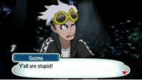 ~100% me at work.~ -Cook: Guzma  Y'all are stupid! ~100% me at work.~ -Cook