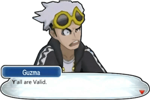 Guzma from Pokemon Sun And Moon has a message to all the Guys and Gals here: Guzma  Y'all are Valid. Guzma from Pokemon Sun And Moon has a message to all the Guys and Gals here