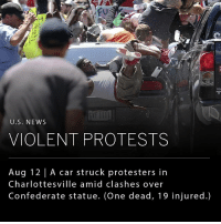 A state of emergency was declared in Charlottesville on Saturday as white nationalists clashed with counter-protesters over a plan to remove the statue of a Confederate general from a city park. Soon after diffusing the protest, a car plowed into a crowd of counter-protesters killing one and injuring 19. (Swipe right for images of the event.): GVF 1III  U.S. NEWs  VIOLENT PROTESTS  Aug 12 | A car struck protesters in  Charlottesville amid clashes over  Confederate statue. (One dead, 19 injured.) A state of emergency was declared in Charlottesville on Saturday as white nationalists clashed with counter-protesters over a plan to remove the statue of a Confederate general from a city park. Soon after diffusing the protest, a car plowed into a crowd of counter-protesters killing one and injuring 19. (Swipe right for images of the event.)