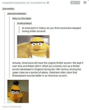 British accents: gwayt  fromequestria iris-hawthorne  203,115  tyleroakley  peacelovelesbian:  libby-on-the-label:  busterposeys:  at what point in history do you think americans stopped  having british accents  Actually, Americans still have the original British accent. We kept it  over time and Britain didn't. What we currently coin as a British  accent developed in England during the 19th century among the  upper class as a symbol of status. Historians often claim that  Shakespeare sounds better in an American accent.  Source: busterposeys British accents