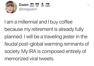 sounds like a plan: Gwen  BACK ON! TOP SOON  @msgwenl  I am a millennial and I buy coffee  because my retirement is already fully  planned: I will be a traveling jester in the  feudal post-global warming remnants of  society. My IRA is composed entirely of  memorized viral tweets. sounds like a plan